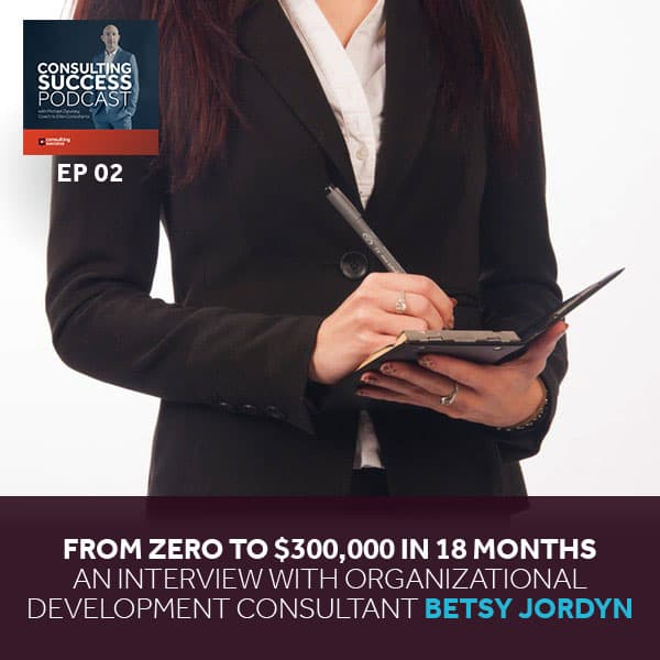 Business Podcast: From Zero to $300,000 in 18 Months — An Interview with Organizational Development Consultant Betsy Jordyn