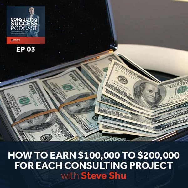 Business Podcast: Steve Shu on How to Earn $100,000 to $200,000 For Each Consulting Project
