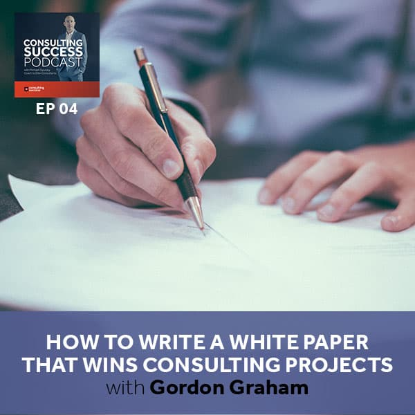 Business Podcast: How to Write a White Paper That Wins Consulting Projects, with Gordon Graham