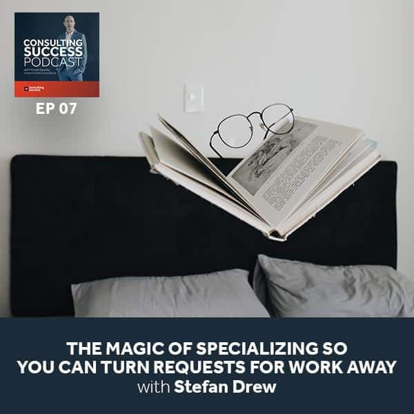 Business podcast: Stefan Drew on The Magic of Specializing So You Can Turn Requests for Work Away: Podcast #7