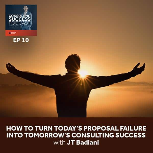 Business Podcast: How to Turn Today's Proposal Failure into Tomorrow's Consulting Success with JT Badiani