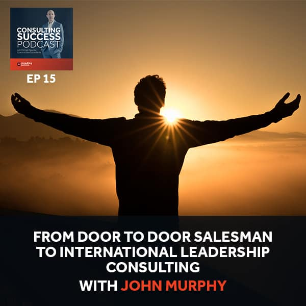 Business Podcast: From Door to Door Salesman to International Leadership Consulting with John Murphy