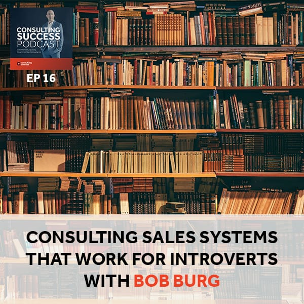 Business Podcast: Consulting Sales Systems That Work for Introverts with Bob Burg