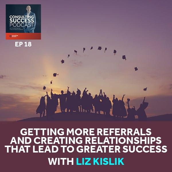 Business podcast: Getting More Referrals and Creating Relationships That Lead to Greater Success with Liz Kislik: Podcast #18