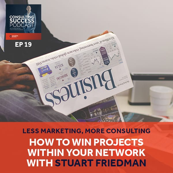 Business Podcast: Less Marketing, More Consulting — How To Win Projects Within Your Network with Stuart Friedman