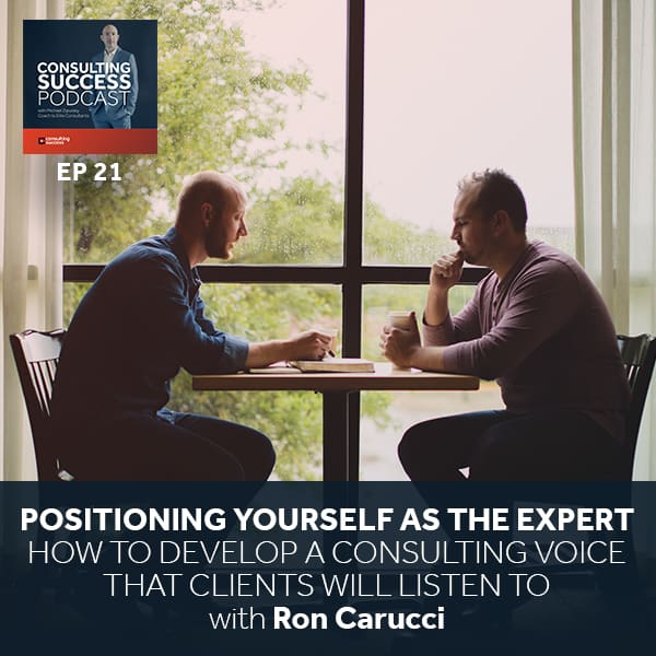 Business Podcast: Positioning Yourself As The Expert — How To Develop A Consulting Voice That Clients Will Listen To with Ron Carucci