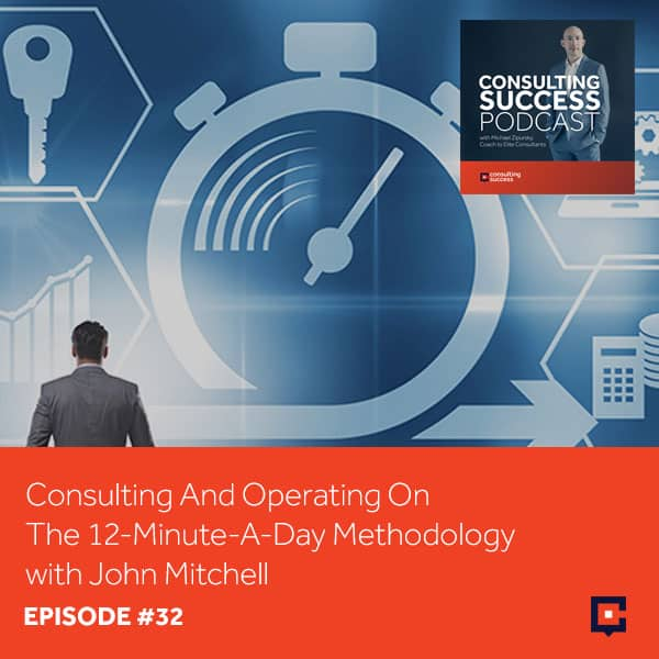 Business Podcast: Consulting and Operating On The 12-Minute-A-Day Methodology with John Mitchell