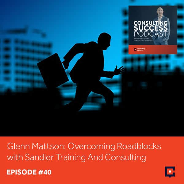 Business Podcast: Glenn Mattson: Overcoming Roadblocks With Sandler Training And Consulting