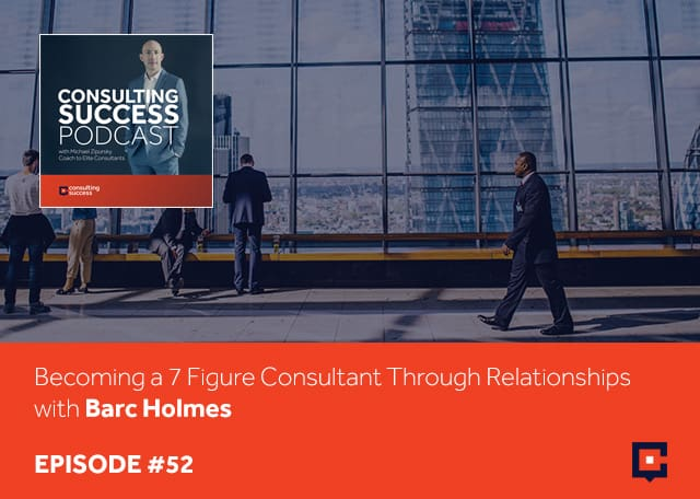 Business podcast: Becoming A 7 Figure Consultant Through Relationships With Barc Holmes: Podcast #52