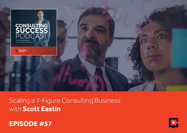Business podcast: Scaling a 7-Figure Consulting Business with Scott Eastin: Podcast #57