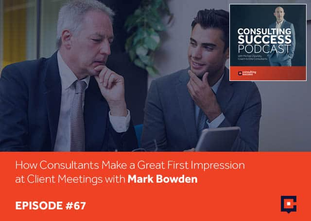 Business podcast: How Consultants Make A Great First Impression At Client Meetings with Mark Bowden: Podcast #67