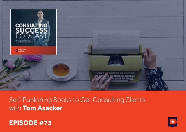 Business podcast: Self-Publishing Books To Get Consulting Clients with Tom Asacker: Podcast #73