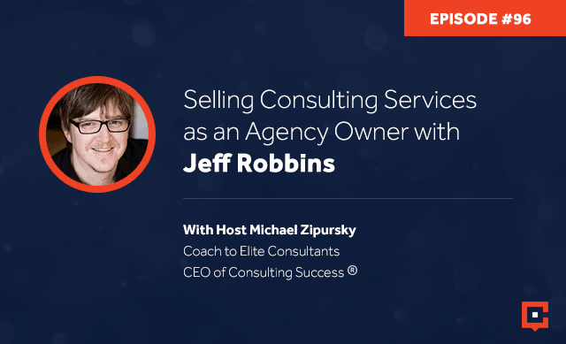 Business podcast: Selling Consulting Services As An Agency Owner with Jeff Robbins: Podcast #96