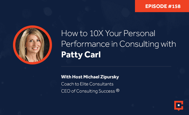 Business podcast: How To 10X Your Personal Performance In Consulting With Patty Carl: Podcast #158