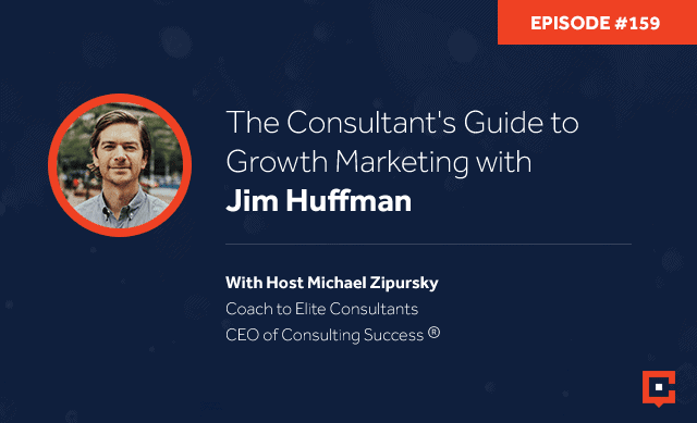 Business podcast: The Consultant's Guide to Growth Marketing with Jim Huffman: Podcast #159