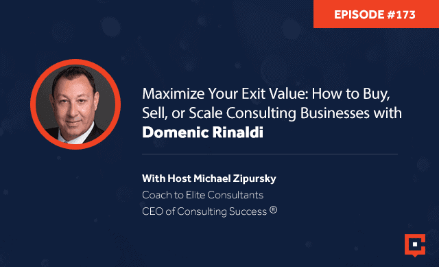 Business podcast: Maximize Your Exit Value: How To Buy, Sell, Or Scale Consulting Businesses With Domenic Rinaldi: Podcast #173